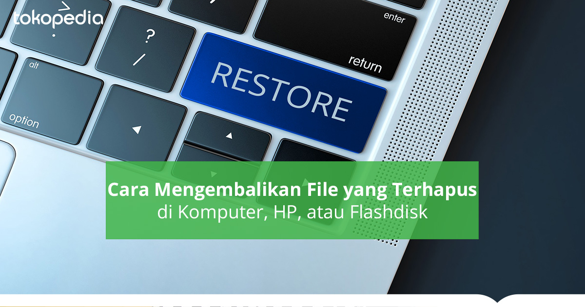 Cara Mengembalikan File yang Hilang di Gadget-mu! - Tokopedia Blog