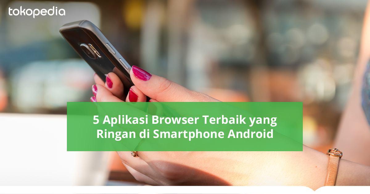 5 Browser Android Terbaik Dan Tercepat Tokopedia Blog