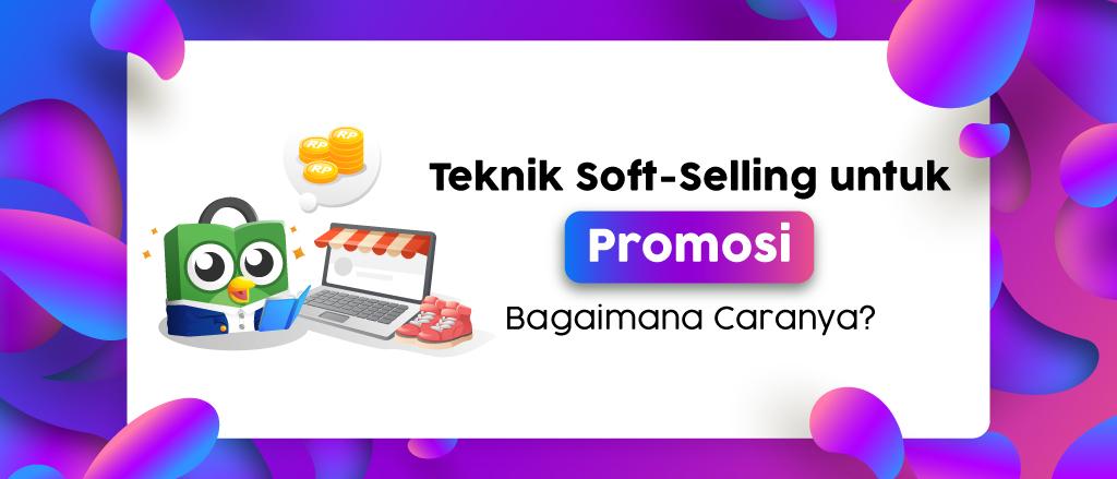 Tips Memasarkan Produk Dengan Teknik Soft Selling Pusat Seller