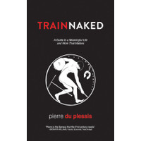 Train Naked A Guide to a Meaningful Life and Work That Matters