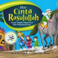Aku Cinta Rasulullah: Kisah Teladan Masa Kecil Nabi Muhammad Saw (Rei)