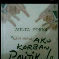 "Kata Orang "" AKU KORBAN POLITIK "" Oleh Aulia Pohan"