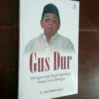 Gus Dur Mengarungi Jagad Spiritual Sang Guru Bangsa -Abdul Wahid Hasan