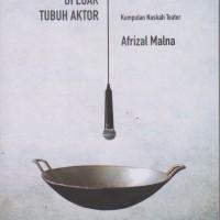 Teks-Cacat di Luar Tubuh Aktor, Kumpulan Naskah Teater Afrizal Malna