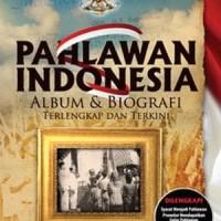 Buku Pahlawan Indonesia: Album & Biografi Terlengkap Dan Terkini