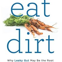 Eat Dirt Why Leaky Gut May Be The Root Cause Of Your Health Problems