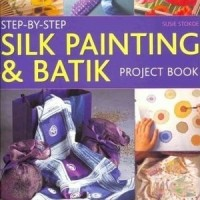Step-by-Step Silk Painting and Batik Project Book