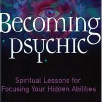 Becoming Psychic, Spiritual Lessons for Focusing Your Hidden Abilities