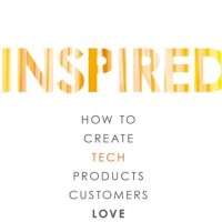 Inspired, How to Create Tech Products Customers Love - Marty Cagan