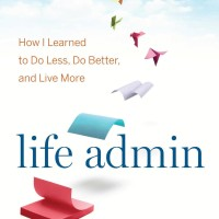 Life Admin How I Learned to Do Less, Do Better, and Live More