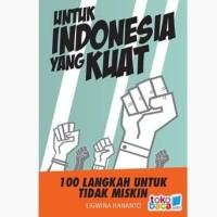 UNTUK INDONESIA YANG KUAT : 100 LANGKAH UNTUK TIDAK MISKIN