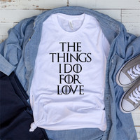 Kaos The Game Of Thrones T-Shirt The Things I Do For Love S M L XL 2XL