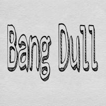 Bang Dull