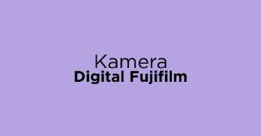 Jual Kamera Digital Fujifilm dengan Harga Terbaik dan Terlengkap