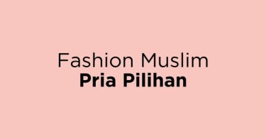 Fashion Muslim Pria Pilihan