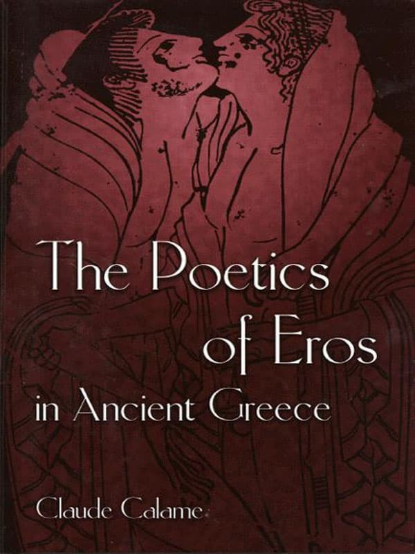 The poetics of Eros in Ancient Greece - Claude Calame (Poetry/ Love)